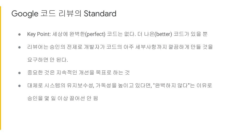 Google 코드 리뷰의 Standard ● Key Point: 세상에 완벽한(per...