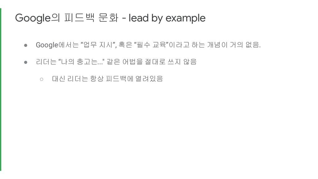 """Google의 피드백 문화 - lead by example ● Google에서는 """"업..."""