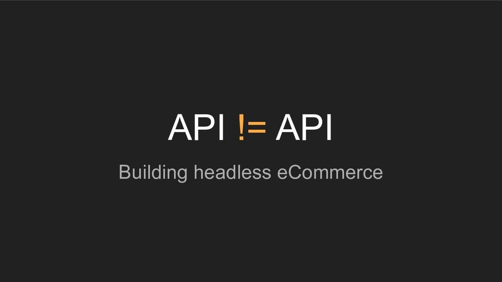 API != API Building headless eCommerce