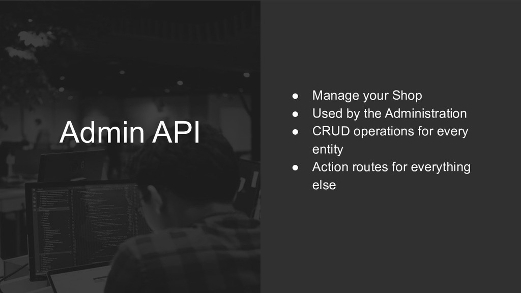 Admin API ● Manage your Shop ● Used by the Admi...