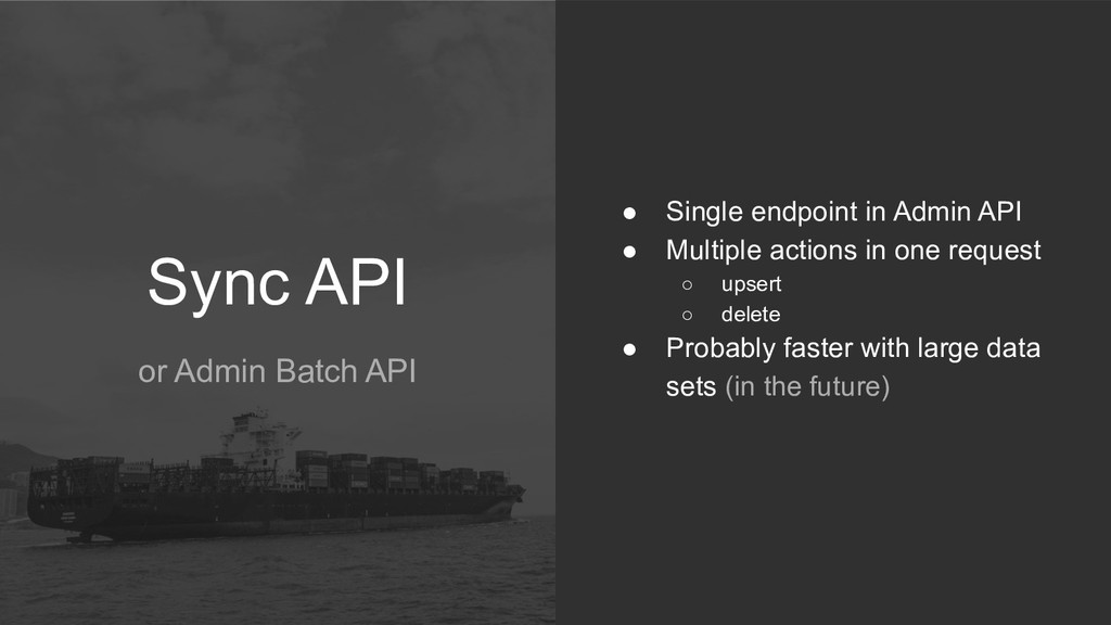 Sync API or Admin Batch API ● Single endpoint i...