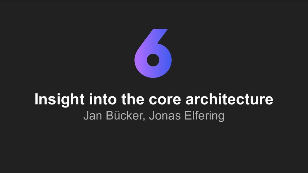 Insight into the core architecture Jan Bücker, ...