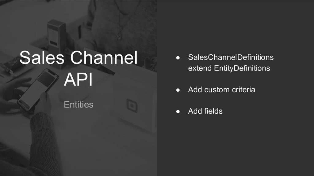 Sales Channel API Entities ● SalesChannelDefini...