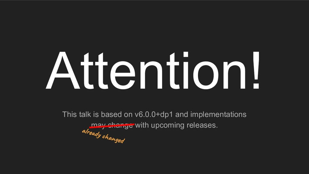 Attention! This talk is based on v6.0.0+dp1 and...