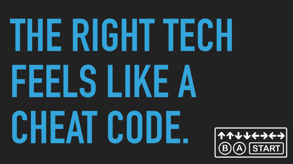 THE RIGHT TECH FEELS LIKE A CHEAT CODE.