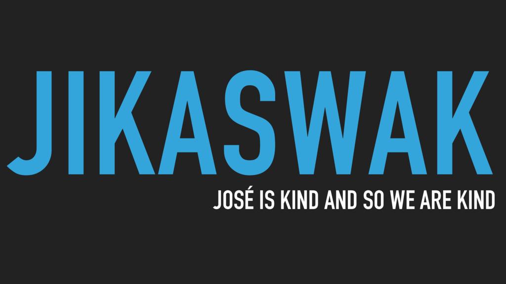 JIKASWAK JOSÉ IS KIND AND SO WE ARE KIND