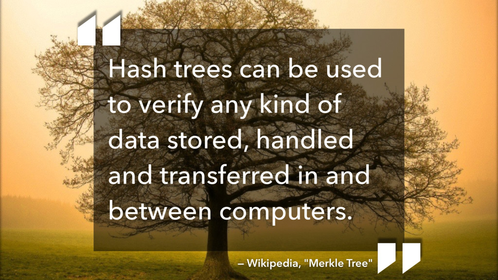 Hash trees can be used to verify any kind of da...