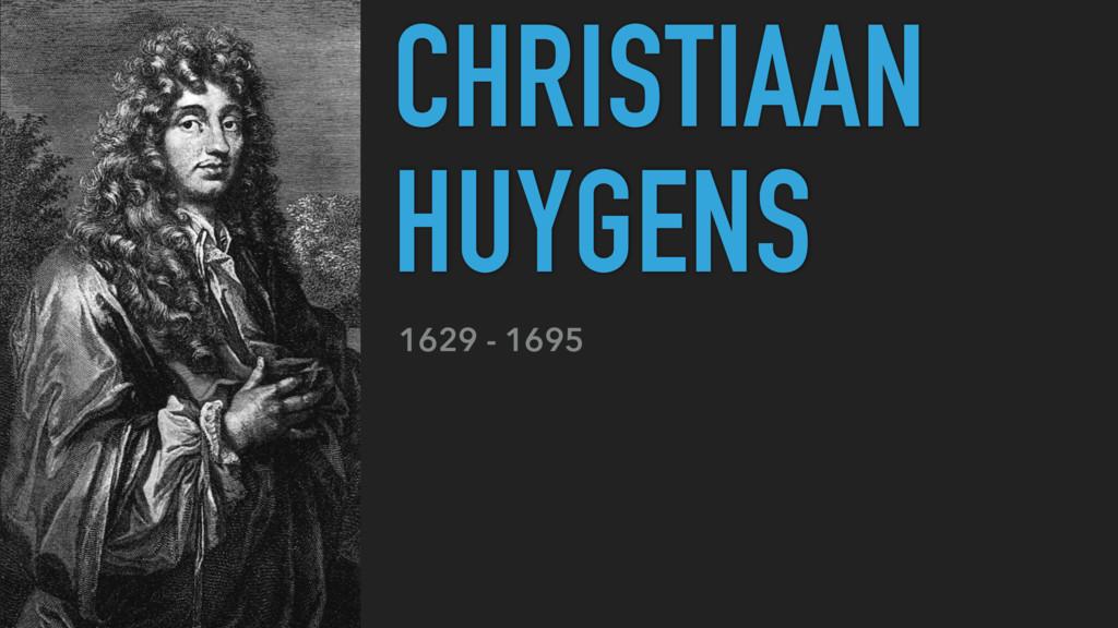 CHRISTIAAN HUYGENS 1629 - 1695