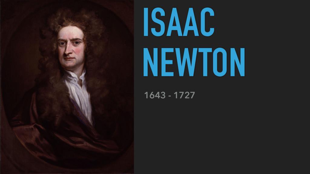 1643 - 1727 ISAAC NEWTON