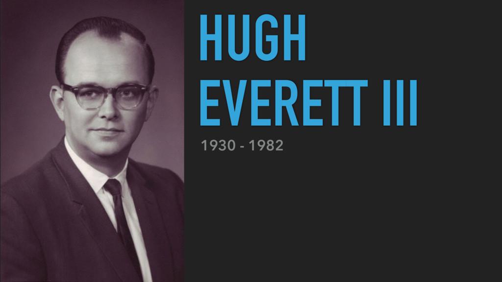 1930 - 1982 HUGH EVERETT III