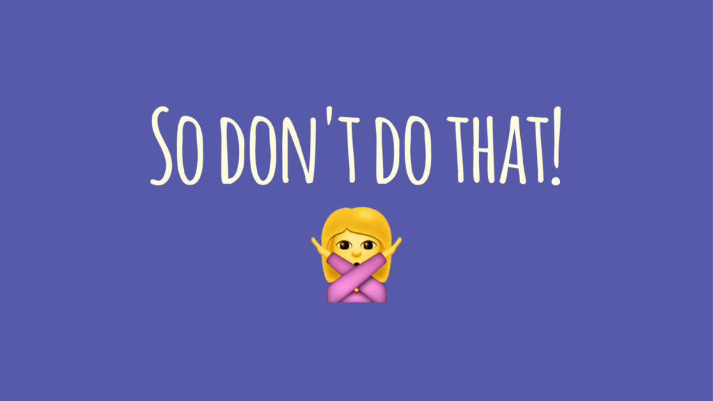 So don't do that! !