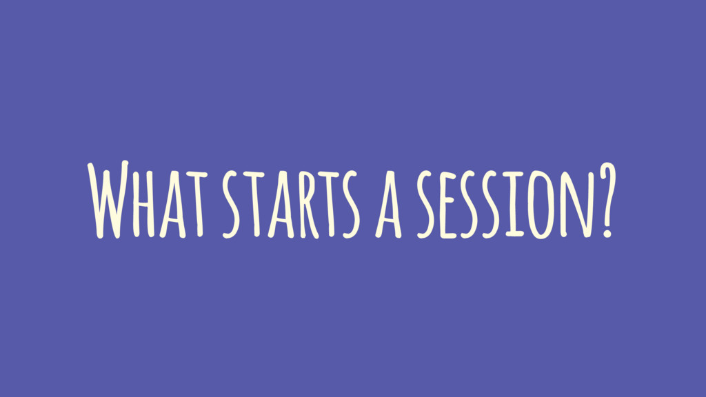 What starts a session?