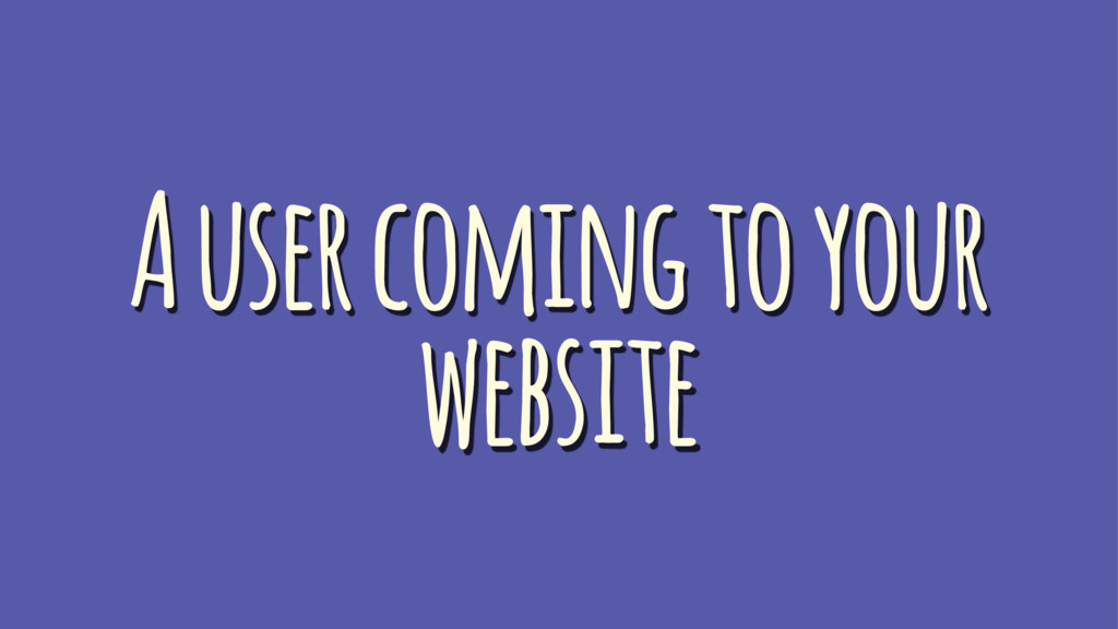 A user coming to your website