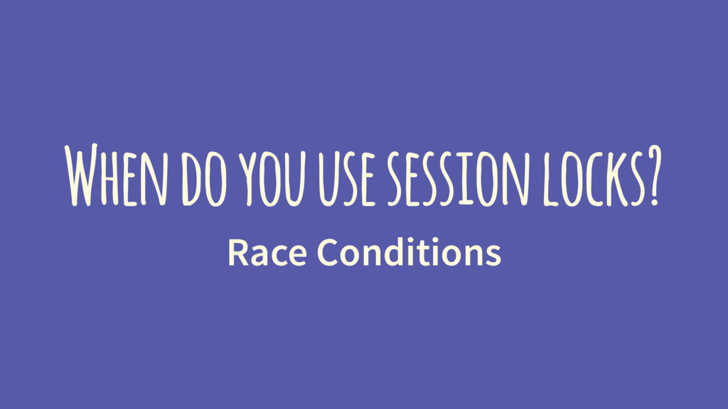 When do you use session locks? Race Conditions