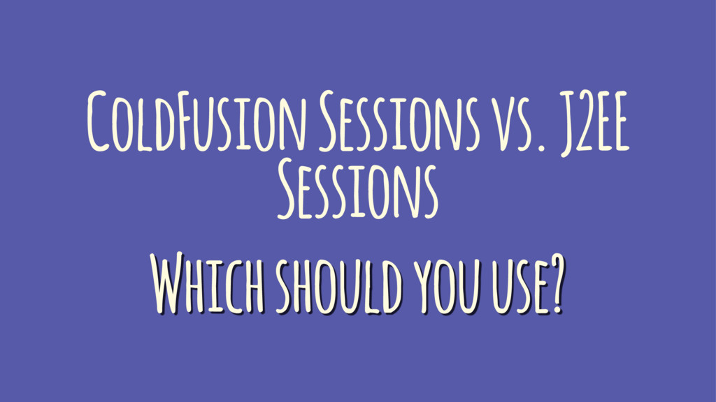 ColdFusion Sessions vs. J2EE Sessions Which sho...