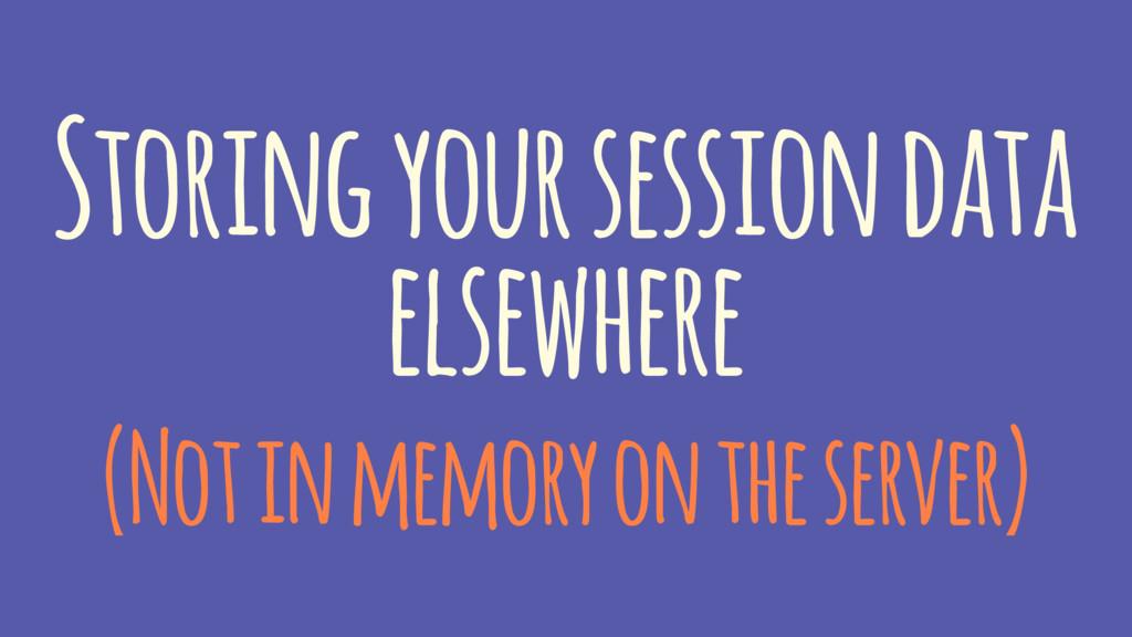 Storing your session data elsewhere (Not in mem...