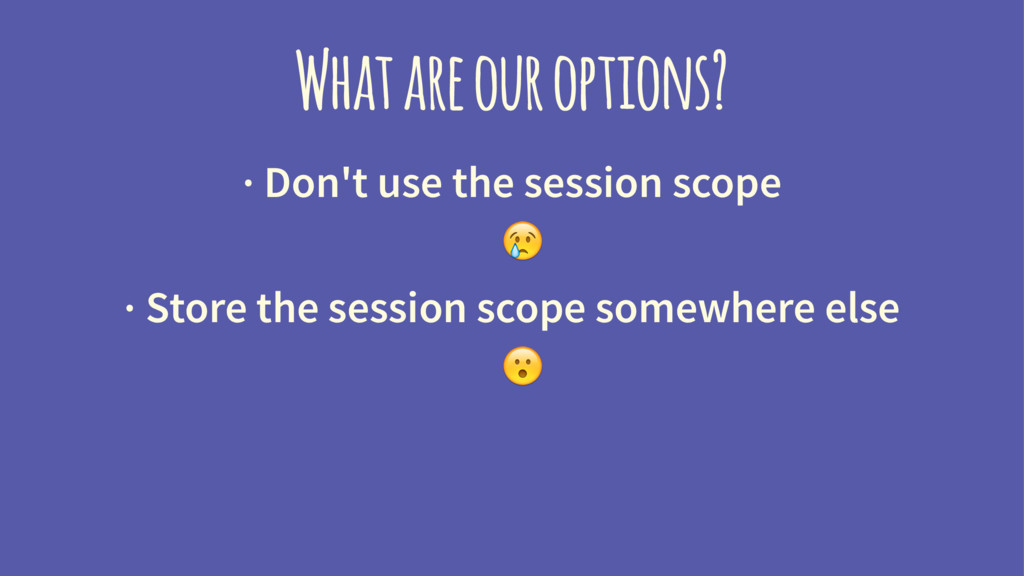 What are our options? · Don't use the session s...