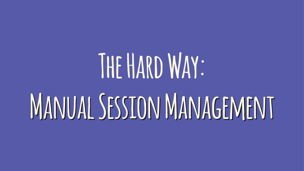 The Hard Way: Manual Session Management