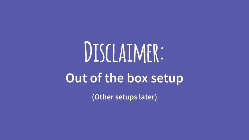 Disclaimer: Out of the box setup (Other setups ...