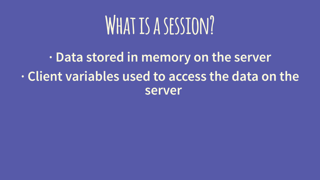 What is a session? · Data stored in memory on t...