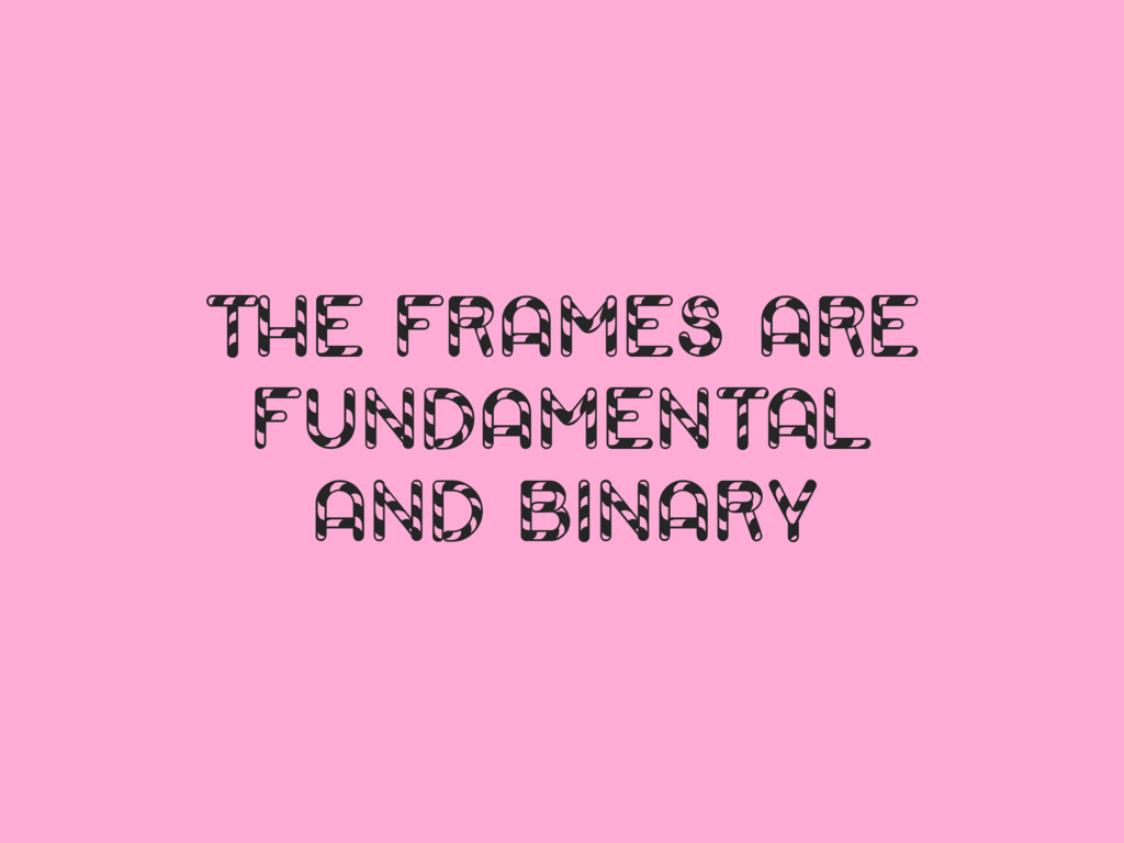 THE FRAMES ARE FUNDAMENTAL AND BINARY