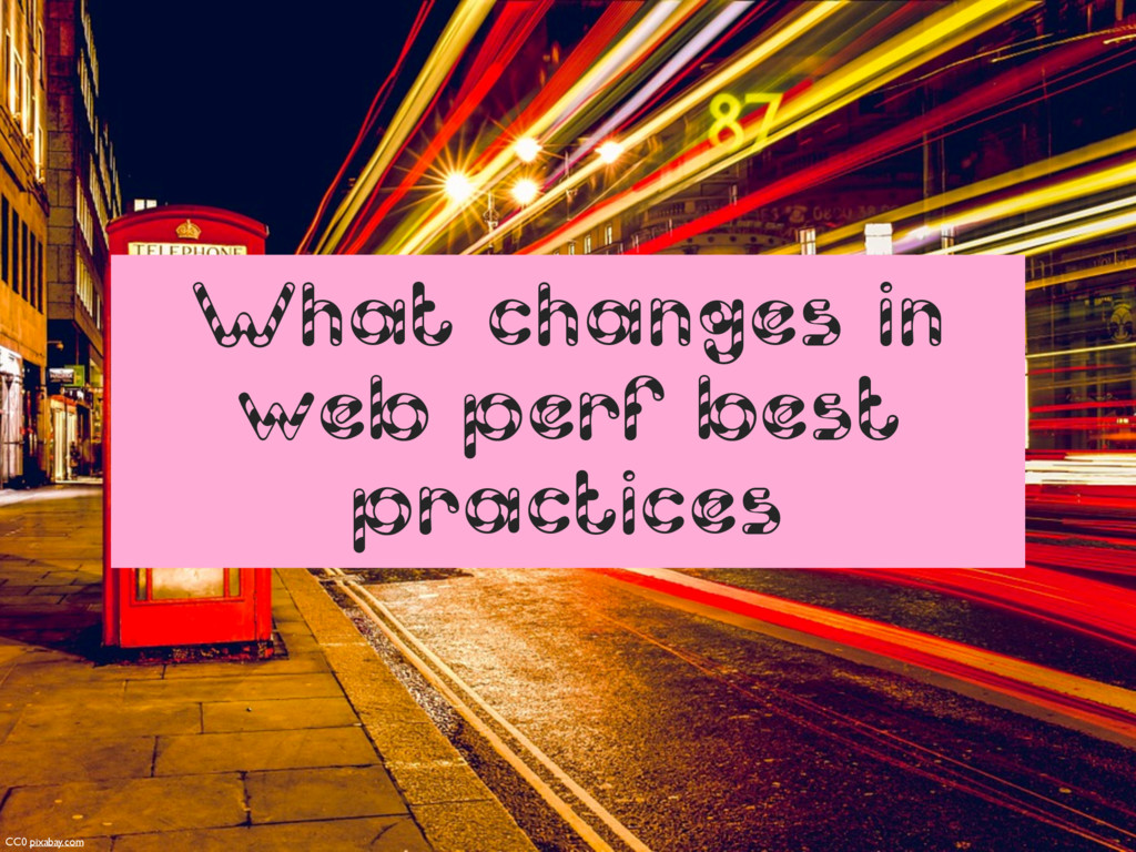 What changes in web perf best practices CC0 pix...