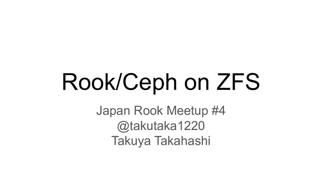Rook/Ceph on ZFS Japan Rook Meetup #4 @takutaka...