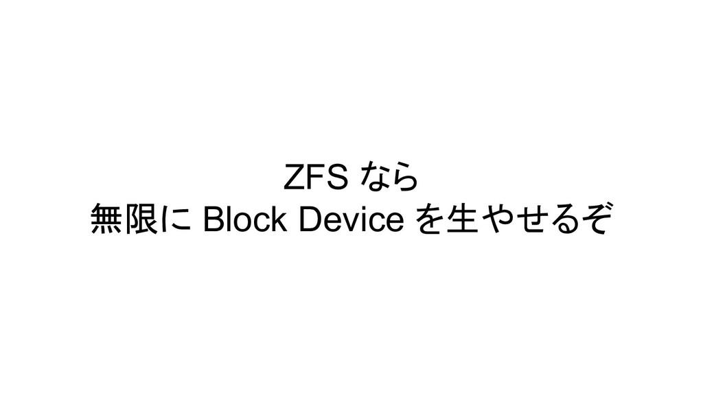 ZFS なら 無限に Block Device を生やせるぞ