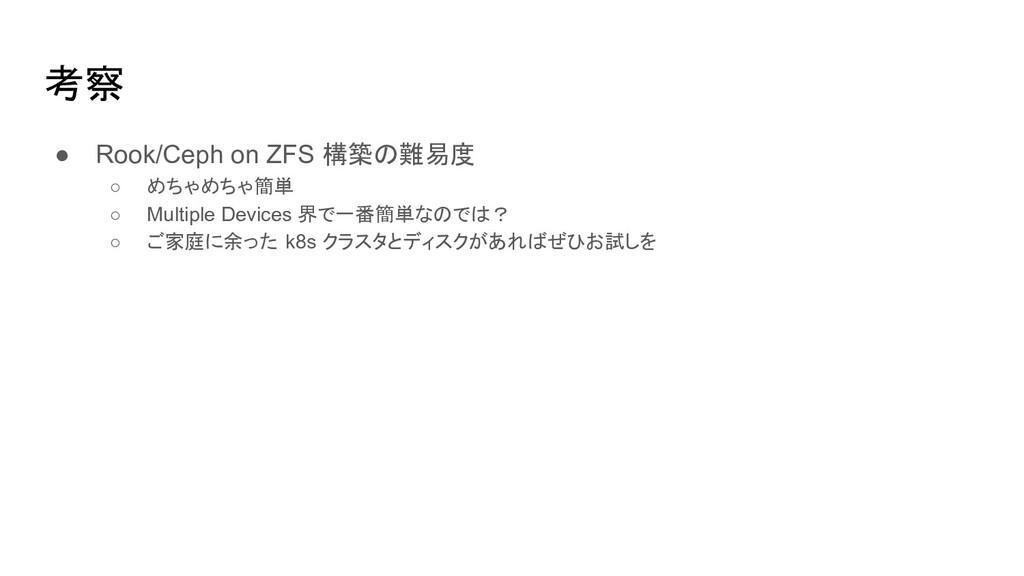 考察 ● Rook/Ceph on ZFS 構築の難易度 ○ めちゃめちゃ簡単 ○ Multi...