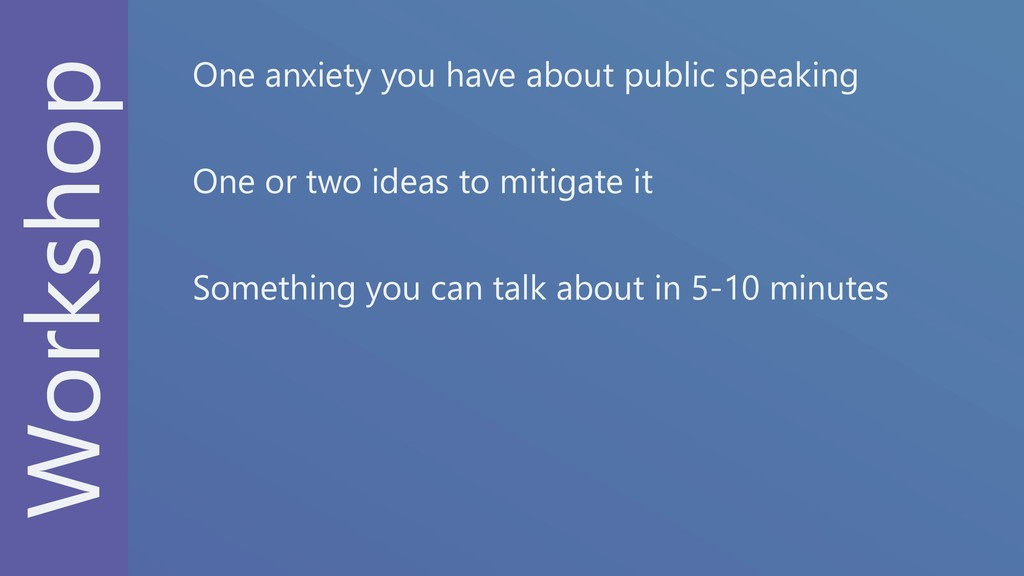 Workshop One anxiety you have about public spea...