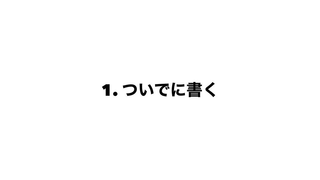 1. ͍ͭͰʹॻ͘