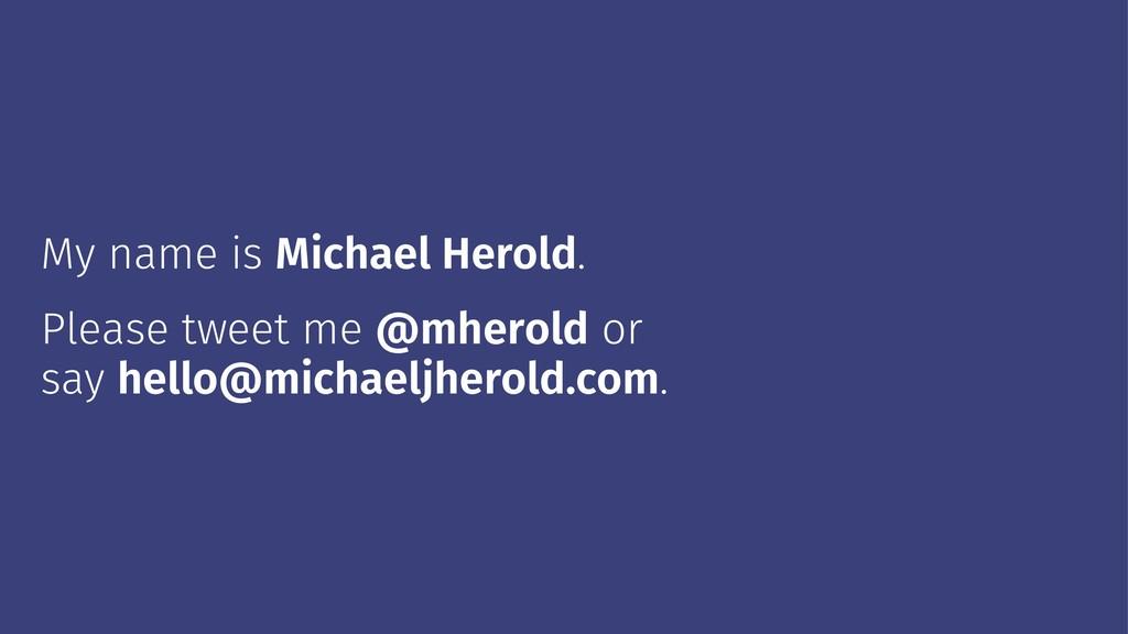 My name is Michael Herold. Please tweet me @mhe...
