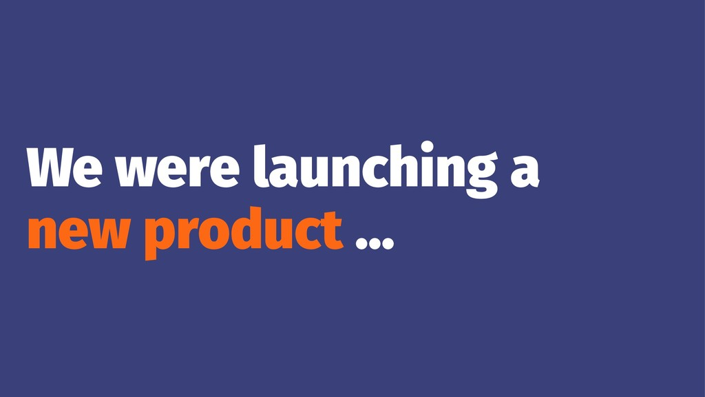 We were launching a new product ...