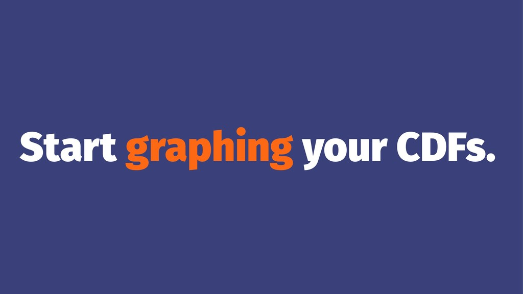 Start graphing your CDFs.