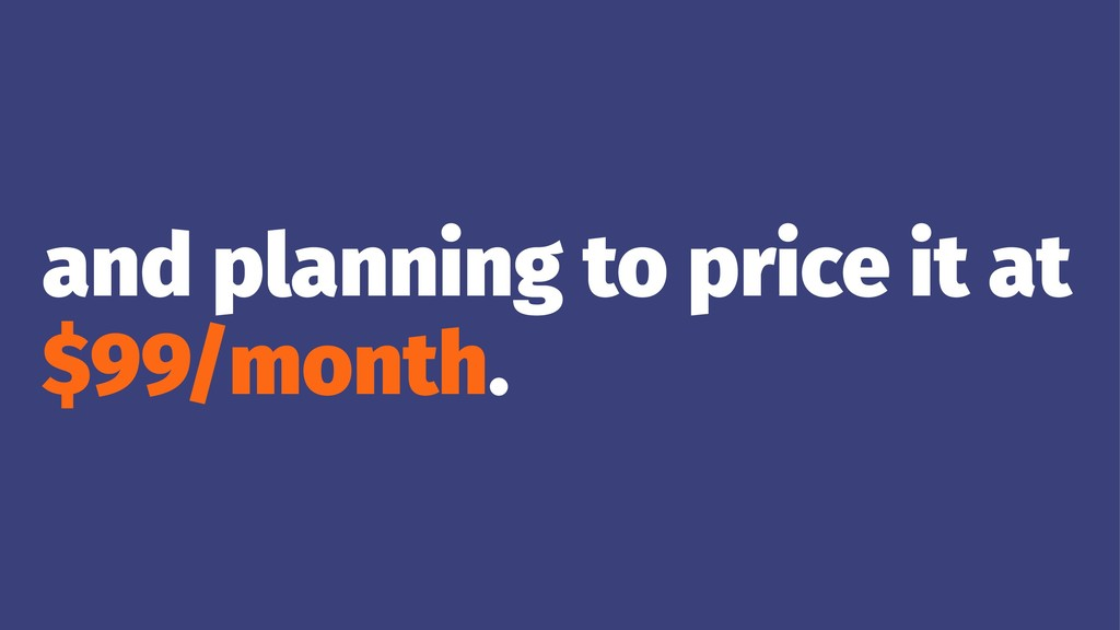 and planning to price it at $99/month.