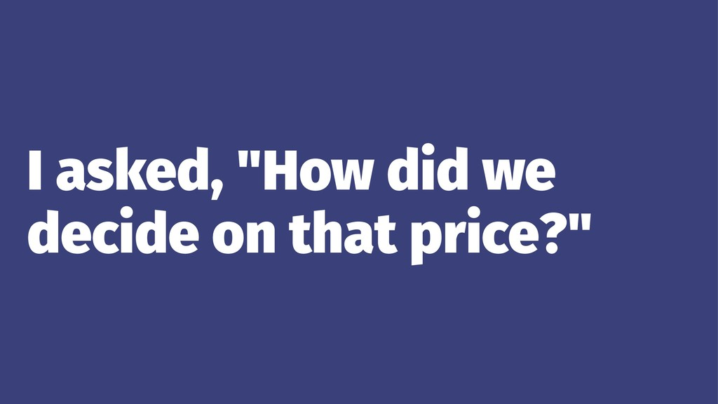 """I asked, """"How did we decide on that price?"""""""