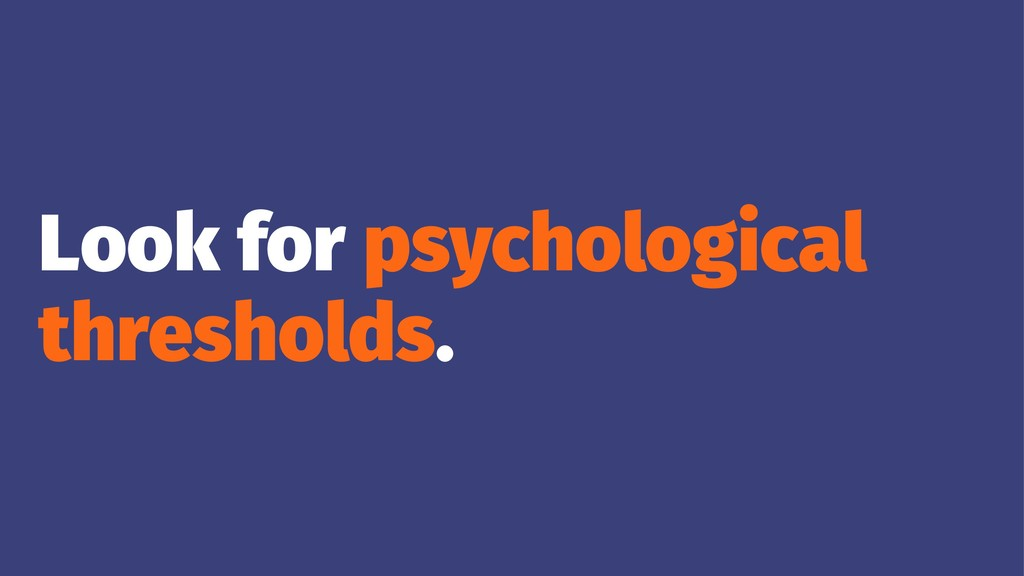 Look for psychological thresholds.