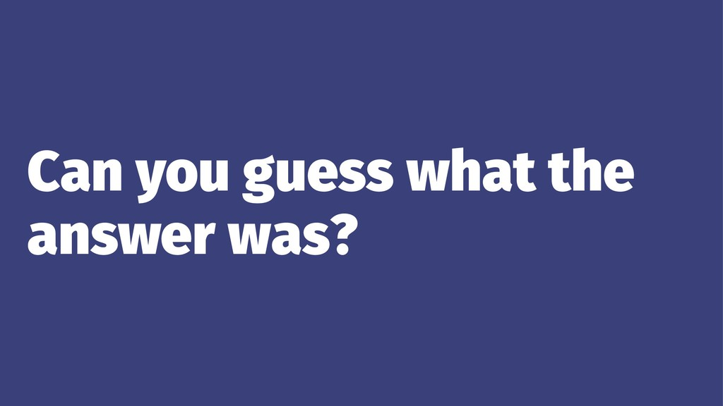 Can you guess what the answer was?