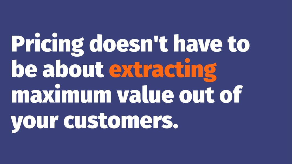 Pricing doesn't have to be about extracting max...