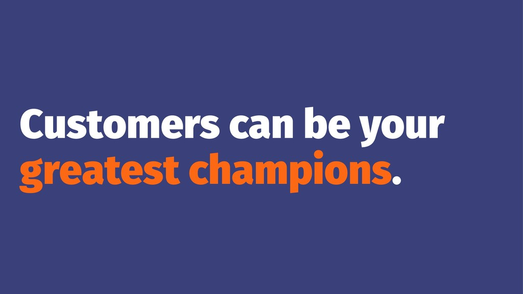 Customers can be your greatest champions.