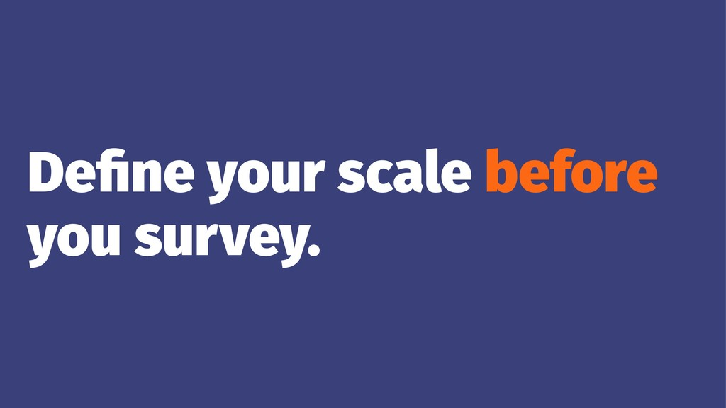 Define your scale before you survey.