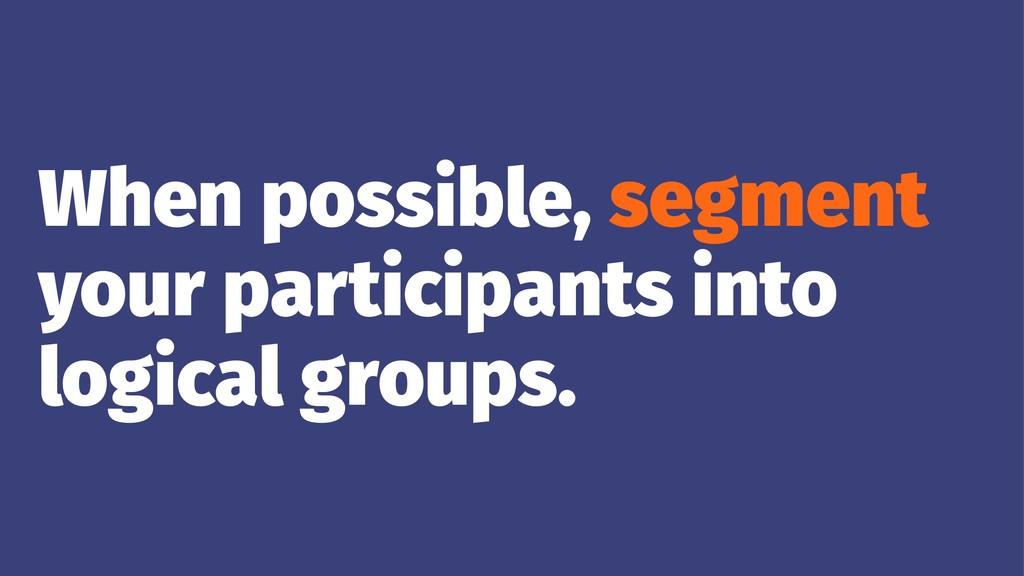 When possible, segment your participants into l...
