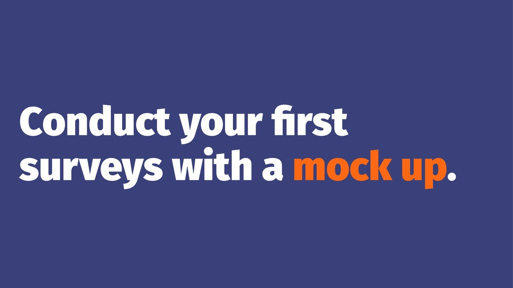 Conduct your first surveys with a mock up.