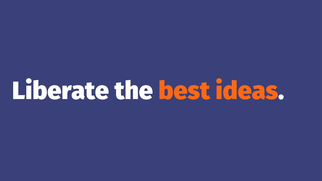 Liberate the best ideas.