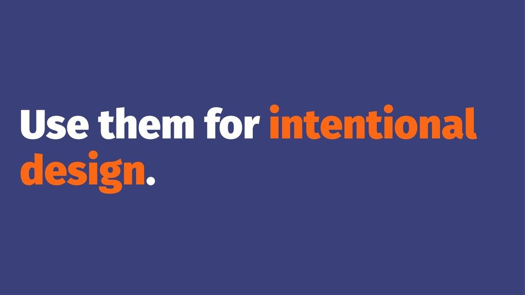 Use them for intentional design.