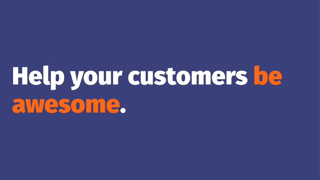 Help your customers be awesome.