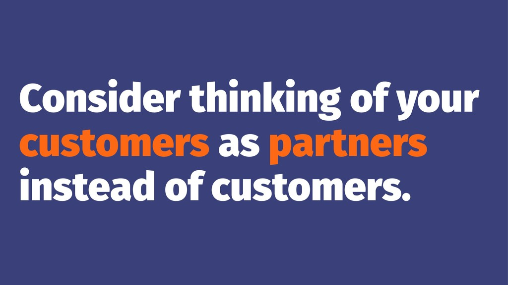 Consider thinking of your customers as partners...