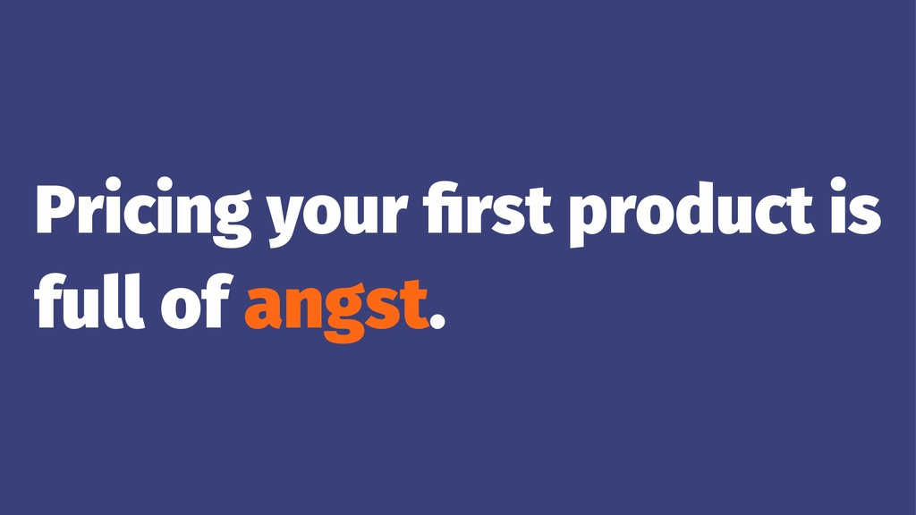 Pricing your first product is full of angst.