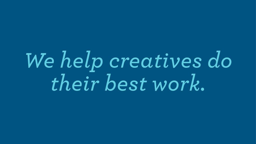We help creatives do their best work.