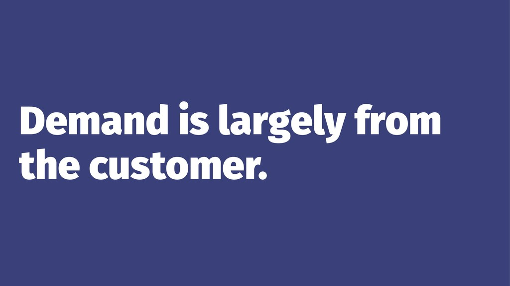 Demand is largely from the customer.